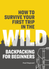 How to Survive Your First Trip in the Wild: Backpacking for Beginners Cover Image