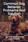 Common Dog Behavior Problems And Solution: Help You And Your Dog Back Into A Stable Relationship: Reasons Your Dog May Develop Behavior Problems Cover Image