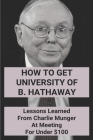 How To Get University Of B. Hathaway: Lessons Learned From Charlie Munger At Meeting For Under $100: The Essays Of Warren Buffett Cover Image