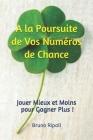 A la Poursuite de Vos Numéros de Chance: Jouer Mieux et Moins pour Gagner Plus ! Cover Image