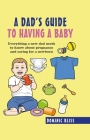 A Dad's Guide to Having a Baby: Everything a new dad needs to know about pregnancy and caring for a newborn Cover Image