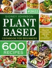 Plant Based Cookbook For Beginners: 600 Healthy Plant-Based Recipes For Everyday Cover Image