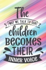 The Way We Talk To Our Children Becomes Their Inner Voice: Cute Mother Lesson Quote Notebook Journal Diary for every mom - family, parenting, colorful Cover Image