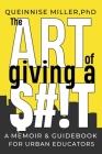 The Art of Giving A $#!T: A Memoir & Guidebook for Urban Educators Cover Image