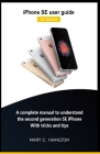 iPhone SE user guide for Seniors: A complete manual to understand the second generation SE iPhone With tricks and tips Cover Image