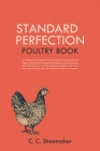 Standard Perfection Poultry Book: The Recognized Standard Work on Poultry, Turkeys, Ducks and Geese, Containing a Complete Description of All the Vari Cover Image