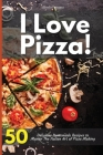 I Love Pizza! 50 Delicious Homemade Recipes to Master The Italian Art of Pizza Making Cover Image