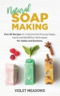 Natural Soap Making: Over 80 Recipes for Cold and Hot Process Soaps, Liquid and Melt&Pour Techniques. For Hobby and Business. Cover Image