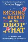 Kicking the Bucket at the Drop of a Hat: The Meaning and Origins of Popular Expressions Cover Image