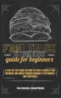 Food Truck Business Guide For Beginners: A Step By Step Guide On How To Start A Mobile Food Business And Work Towards Making It Sustainable And Profit Cover Image