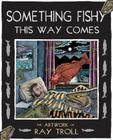 Something Fishy This Way Comes: The Artwork of Ray Troll Cover Image