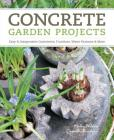 Concrete Garden Projects: Easy & Inexpensive Containers, Furniture, Water Features & More Cover Image