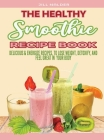The Healthy Smoothie Recipe Book: Delicious and Energize Recipes, to Lose Weight, Detoxify, and Feel Great in Your Body Cover Image