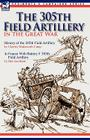 The 305th Field Artillery in the Great War: History of the 305th Field Artillery & In France With Battery F 305th Field Artillery Cover Image