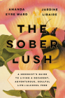 The Sober Lush: A Hedonist's Guide to Living a Decadent, Adventurous, Soulful Life--Alcohol Free Cover Image