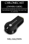 Chromecast (Owners Guide): An Ultimate Handbook on How to Operate and Explore Your Chrome Cast Like a Pro in 3 Minutes Cover Image