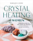 Crystal Healing for Women: A Modern Guide to the Power of Crystals for Renewed Energy, Strength, and Wellness Cover Image