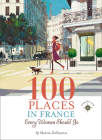 100 Places in France Every Woman Should Go (Travelers' Tales Guides) Cover Image
