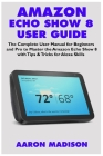Amazon Echo Show 8 User Guide: The Complete User Manual for Beginners and Pro to Master the New Amazon Echo Show 8 with Tips & Tricks for Alexa Skill Cover Image