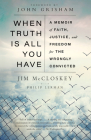 When Truth Is All You Have: A Memoir of Faith, Justice, and Freedom for the Wrongly Convicted Cover Image