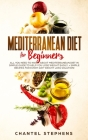 Mediterranean Diet for Beginners: All you Need to Know About Mediterranean Diet in Simple Guide to Help you Lose Weight Easily. + Simple Recipes for E Cover Image