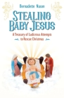 Stealing Baby Jesus: A Treasury of Ludicrous Attempts to Rescue Christmas Cover Image