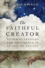 The Faithful Creator: Affirming Creation and Providence in an Age of Anxiety Cover Image