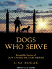 Dogs Who Serve: Incredible Stories of Our Canine Military Heroes Cover Image