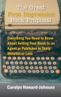 The Great First Impression Book Proposal: Everything You Need to Know About Selling Your Book to an Agent or Publisher in Thirty Minutes or Less Cover Image