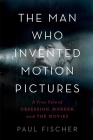 The Man Who Invented Motion Pictures: A True Tale of Obsession, Murder, and the Movies Cover Image