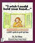 I Wish I Could Hold Your Hand: A Child's Guide to Grief and Loss Cover Image