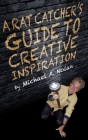 A Rat Catcher's Guide to Creative Inspiration: A trip through one man's synapses and neural clusters... and beyond Cover Image