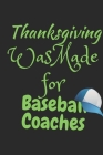 Thanksgiving Was Made For Baseball Coaches: Thanksgiving Notebook - For Anyone Baseball Lover Who Coaches Others and loves To Gobble Turkey This Seaso Cover Image