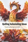 Quilling Astonishing Ideas: Beautiful Quilling Project You Can Make: Paper Quilling Projects Cover Image