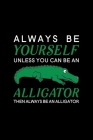 Always Be Yourself Unless You Can Be An Alligator Then Always Be An Alligator: Blank Lined Journal Notebook, 6