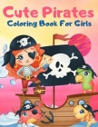 Cute Pirates Coloring Book For Girls: Great Coloring Book For Kids and Preschoolers, Simple and Cute Designs, Pirate Coloring Book for Girls Ages 4-8, Cover Image