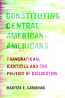 Constituting Central American–Americans: Transnational Identities and the Politics of Dislocation (Latinidad: Transnational Cultures in the) Cover Image