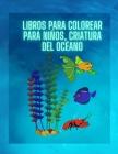 Livres de coloriage pour enfants, créature de l'océan (Nouvelle version): Pour les enfants âgés de 3 à 8 ans, Créatures de la mer Cover Image