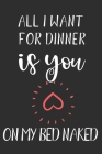 All I want for Dinner is You on my bed naked: Crush, Swing, Best Friend Appreciation Gift-Couple Loving-Relationship Marriage Anniversary Gifts (Alter Cover Image
