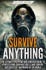 Survive ANYTHING: The Ultimate Prepping and Survival Guide to Perfect Your Survival Skills and Survive Any Disaster, Anywhere in the Wor Cover Image