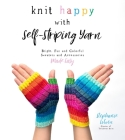 Knit Happy with Self-Striping Yarn: Bright, Fun and Colorful Sweaters and Accessories Made Easy Cover Image