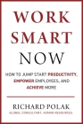 Work Smart Now: How to Jump Start Productivity, Empower Employees, and Achieve More Cover Image