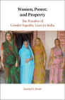 Women, Power, and Property: The Paradox of Gender Equality Laws in India (Cambridge Studies in Gender and Politics) Cover Image