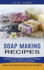 Soap Making Recipes: Techniques and Recipes for Creating All Manner of Liquid and Soft Soap Naturally (Organic Soap Making Procedure and In Cover Image