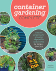 Container Gardening Complete: Creative Projects for Growing Vegetables and Flowers in Small Spaces Cover Image