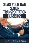 Start Your Own Senior Transportation Business: Discover how you can earn $35 to $60 an hour driving seniors to medical appointments Cover Image