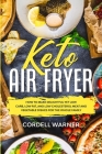 Keto Air Fryer: How To Make Delightful Yet Low Carb, Low Fat, and Low Cholesterol Meat and Vegetable Dishes For The Whole Family Cover Image