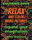 RELAX and COLOR Weird Pictures - Coloring Book - Expand your Imagination - Mindfulness: 200 Pages - 100 INCREDIBLE Images - A Relaxing Coloring Therap Cover Image