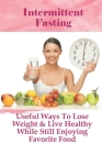 Intermittent Fasting: Useful Ways To Lose Weight & Live Healthy While Still Enjoying Favorite Food: Tips For Intermittent Fasting Cover Image