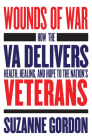 Wounds of War: How the Va Delivers Health, Healing, and Hope to the Nation's Veterans (Culture and Politics of Health Care Work) Cover Image